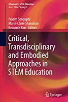 Critical, Transdisciplinary and Embodied Approaches in STEM Education (Advances in STEM Education)