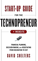 Start-Up Guide for the Technopreneur, + Website: Financial Planning, Decision Making, and Negotiating from Incubation to Exit