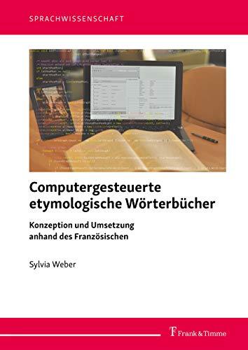 Computergesteuerte etymologische Wörterbücher: Konzeption und Umsetzung anhand des Französischen (Sprachwissenschaft)