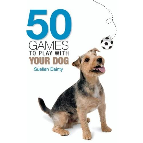 Dog Games: The Ultimate Guide of Fun Games to Play with Your Dog, All New Games for Dogs for 2011