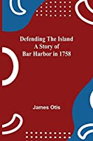Defending The Island A Story Of Bar Harbor In 1758