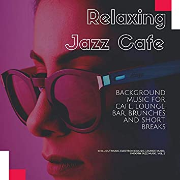 Relaxing Jazz Cafe (Background Music For Cafe, Lounge, Bar, Brunches And Short Breaks) (Chill Out Music, Electronic Music, Lounge Music, Smooth Jazz Music, Vol. 2)