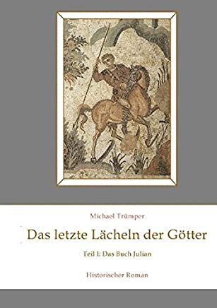 Das letzte Lächeln der Götter: Teil 1: Das Buch Julian Historischer Roman