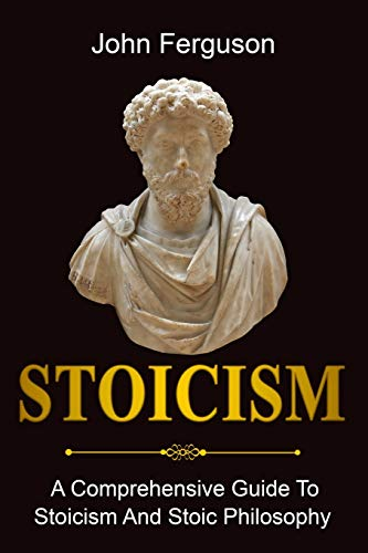 Stoicism: A Comprehensive Guide To Stoicism and Stoic Philosophy