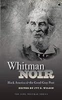 Whitman Noir: Black America and the Good Gray Poet (Iowa Whitman Series)