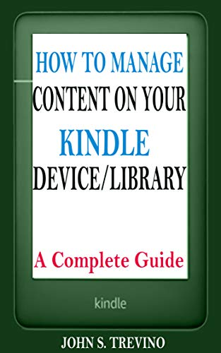 HOW TO MANAGE CONTENT ON YOUR KINDLE DEVICE/LIBRARY: A Complete Guide On How To Sort, Delete, Filter, Archive, Transfer Book, Lend, Borrow, Sync, Gift, Share, Unregister, Link, Troubleshoot  kindle