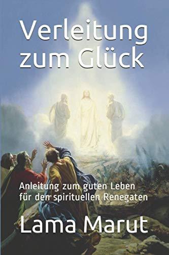 Verleitung zum Glück: Anleitung zum guten Leben für den spirituellen Renegaten
