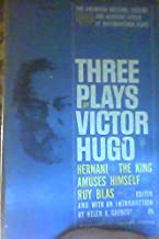 Three Plays By Victor Hugo: Hernani, The King Amuses Himself, Ruy Blas