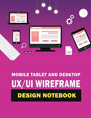 Mobile Tablet and Desktop UX/UI Wireframe Design Notebook: Responsive UX / UI Design Sketchpad for Mobile, Tablet & Desktop App and Web Developers. Includes Up to 5 Design Sections.