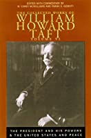 The Collected Works of William Howard Taft: The President and His Powers and the United States and Peace
