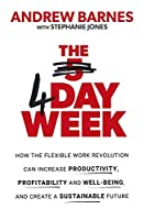 The 4 Day Week: How the flexible work revolution can increase productivity, profitability and wellbeing, and help create a sustainable future