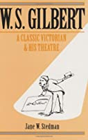 W.S. Gilbert: A Classic Victorian and His Theatre