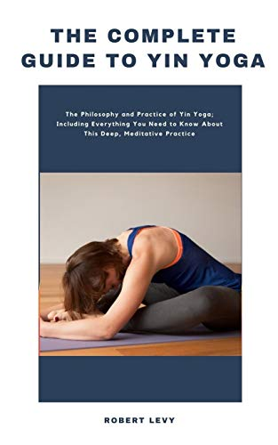 The Complete Guide to Yin Yoga: The Philosophy and Practice of Yin Yoga; Including Everything You Need to Know About This Deep, Meditative Practice