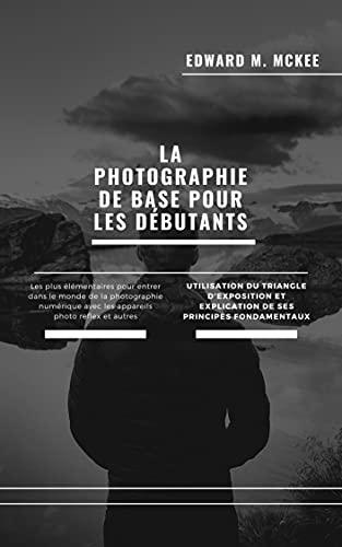 Couverture du livre La photographie de base pour les débutants: Un guide rapide et facile de la photographie pour les débutants