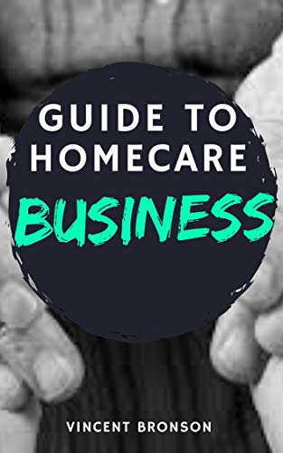 Guide to Homecare Business: Home health care is a very broad industry which can mean different things to different people. (English Edition)