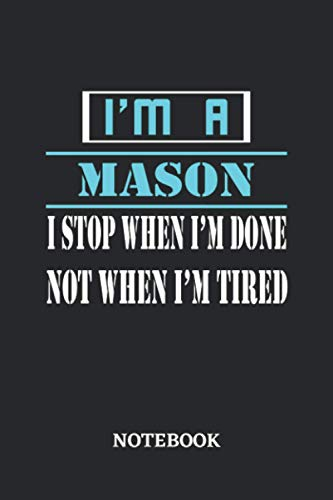I'm a Mason I stop when I'm done not when I'm tired Notebook: 6x9 inches - 110 dotgrid pages • Greatest Passionate working Job Journal • Gift, Present Idea