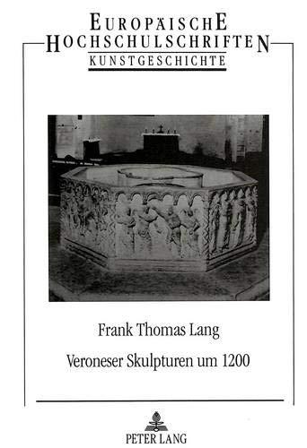 Veroneser Skulpturen um 1200 (Europäische Hochschulschriften / European University Studies / Publications Universitaires Européennes / Reihe 28: ... Art / Série 28: Histoire de l'art, Band 146)