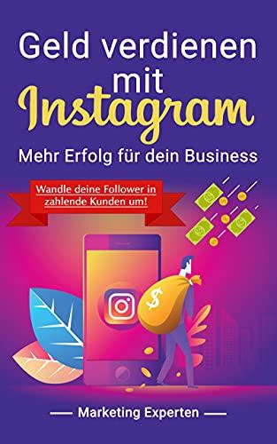 Geld verdienen mit Instagram - Mehr Erfolg für dein Business: Wandle deine Follower in zahlende Kunden um!