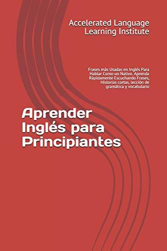 Aprender Inglés para Principiantes: Frases más Usadas en Inglés Para Hablar Como un Nativo. Aprenda Rápidamente Escuchando Frases, Historias cortas, lección de gramática y vocabulario