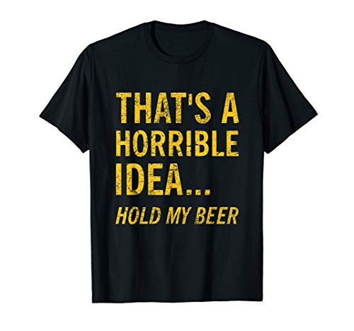 Thats a Horrible Idea Hold My Beer Funny Day Drinking Summer T-Shirt