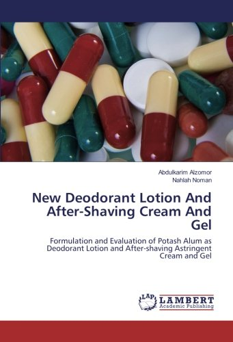 New Deodorant Lotion And After-Shaving Cream And Gel: Formulation and Evaluation of Potash Alum as Deodorant Lotion and After-shaving Astringent Cream and Gel