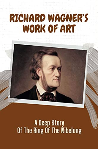 Richard Wagner's Work Of Art: A Deep Story Of The Ring Of The Nibelung: Explore The Richard Wagner'S Opera (English Edition)