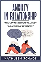 Anxiety in Relationship: Learn Techniques to Manage Insecurity and Fear of Abandonment to Prevent Couple Conflicts. The Definitive Guide To Overcome Negative Thinking, Depression, And Fear In Love.