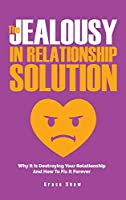 The Jealousy In Relationship Solution: Why It Is Destroying Your Relationship And How To Fix It Forever
