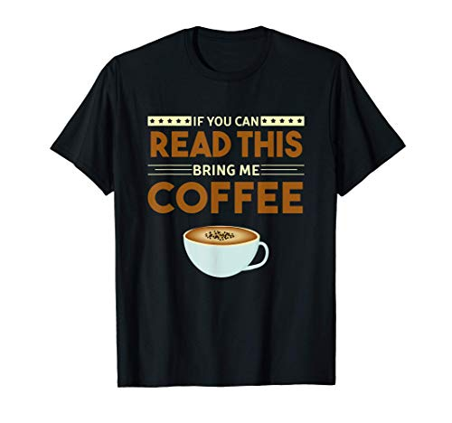 Coffee - If You Can Read This, Bring Me Coffee T-Shirt