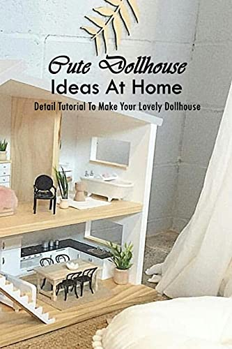 Cute Dollhouse Ideas At Home: Detail Tutorial To Make Your Lovely Dollhouse: Stunning Dollhouse Projects