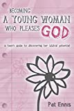 Becoming a Young Woman Who Pleases God: A Teen's Guide to Discovering Her Biblical Potential