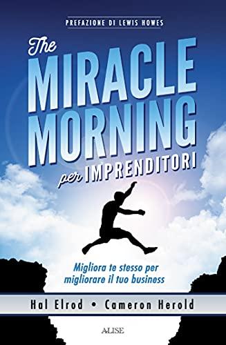 The miracle morning per imprenditori: Migliora te stesso per migliorare il tuo business