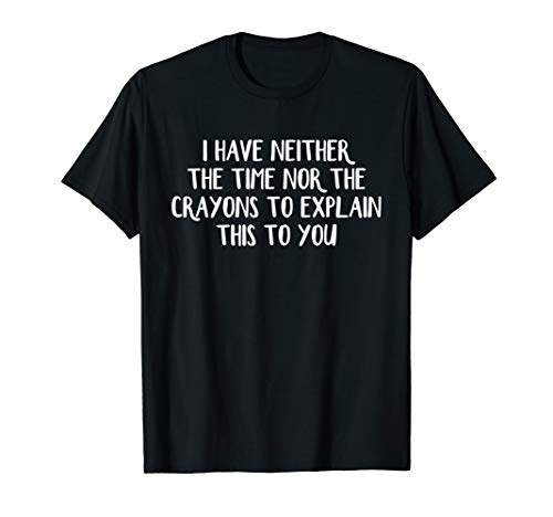 I have neither the time nor the crayons to explain this to T-Shirt