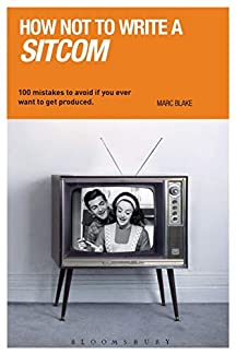 Marc Blake - How Not To Write A Sitcom: 100 Mistakes To Avoid If You Ever Want To Get Produced