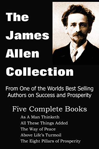 The James Allen Collection: As a Man Thinketh, All These Things Added, the Way of Peace, Above Life's Turmoil, the Eight Pillars of Prosperity