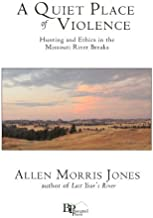 A Quiet Place of Violence: Hunting and Ethics in the Missouri River Breaks by Jones, Allen Morris (May 14, 2012) Paperback