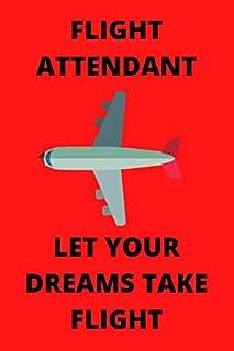 FLIGHT ATTENDANT LET YOUR DREAMS TAKE FLIGHT: Funny Flight Attendant Air Hostess Stewardess Journal Note Book Diary Log Sc...