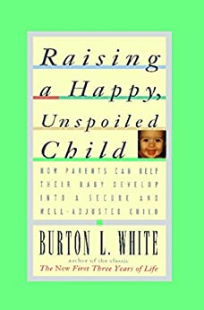 Raising a Happy, Unspoiled Child: How Parents Can Help Their Baby Develop into a Secure and Well-adjusted Child by [Burton L. White]