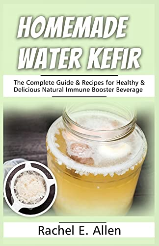 Homemade Water Kefir: The Complete Guide & Recipes for Healthy & Delicious Natural Immune Booster Beverage