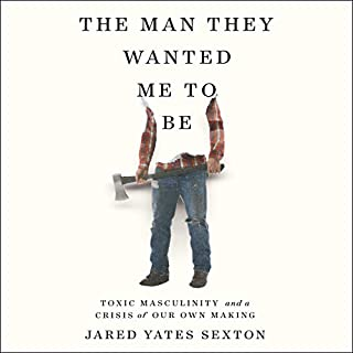The Man They Wanted Me to Be     Toxic Masculinity and a Crisis of Our Own Making              Written by:                                                                                                                                 Jared Yates Sexton                               Narrated by:                                                                                                                                 Jared Yates Sexton                      Length: 6 hrs and 42 mins     Not rated yet     Overall 0.0