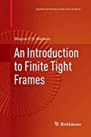 An Introduction to Finite Tight Frames (Applied and Numerical Harmonic Analysis)