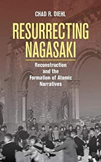 Resurrecting Nagasaki: Reconstruction and the Formation of Atomic Narratives (Studies of the Weatherhead East Asian Institute, Columbia University)