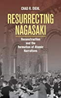 Resurrecting Nagasaki: Reconstruction and the Formation of Atomic Narratives (Studies fo the Weatherhead East Asian Institute, Columbia University)