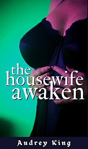 House Wife Awaken: The Rediscovering of a Sex Starved Housewife