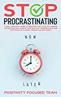 Stop Procrastinating: A Daily Practical Guide To Breaking The Cycle Of Laziness And Distraction. Achieve Your Goals By Training Focus And Motivation With Highly Productive Mini Habits