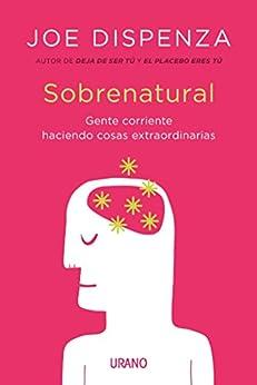 Sobrenatural: Gente corriente haciendo cosas extraordinarias (Crecimiento personal) (Spanish Edition) por [Joe Dispenza, Victoria Simó Perales]