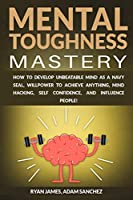 Mental Toughness Mastery: How to Develop Unbeatable Mind as a Navy SEAL, Willpower to Achieve Anything, Mind Hacking, Self Confidence, and Influence People!