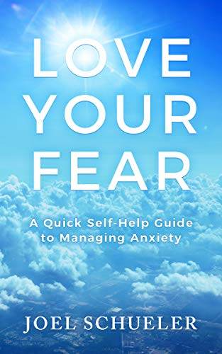Book: Love Your Fear - A Quick Self-Help Guide to Managing Anxiety by Joel Schueler