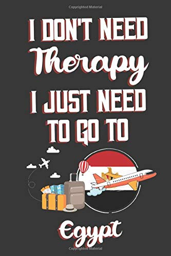 I Don't Need Therapy I Just Need To Go To Egypt: Egypt Travel Notebook | Egypt Vacation Journal | Diary And Logbook Gift | To Do Lists | Outfit ... More  | 6x 9 (15.24 x 22.86 cm) 120 Pages