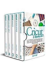 Cricut : 5 Books in 1: Cricut For Beginners + Cricut Design Space + Cricut Maker + Cricut Explore Air 2 + Cricut Project Ideas. Master all the tools and start a profitable business with your machines